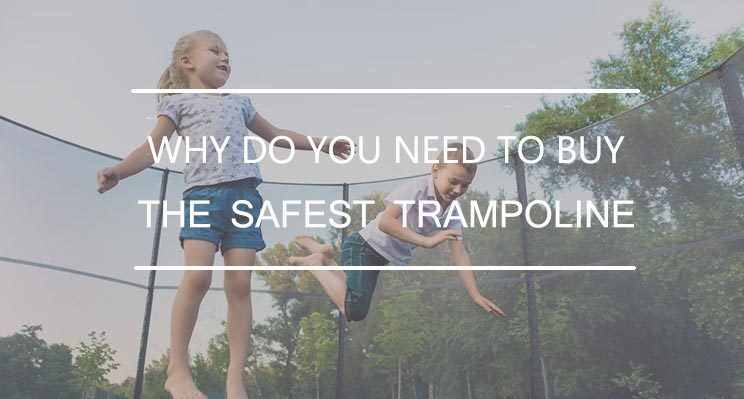 why do you need the safest trampoline